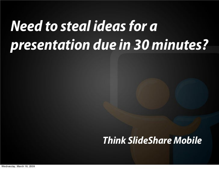 Need to steal ideas for a       presentation due in 30 minutes?                                 Think SlideShare Mobile  W...