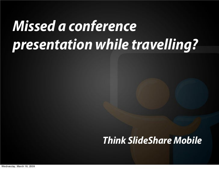 Missed a conference         presentation while travelling?                                 Think SlideShare Mobile  Wednes...