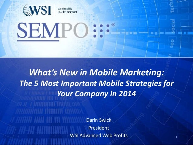 What's New in Mobile Marketing: The 5 Most Important Mobile Strategies for Your Company in 2014 Darin Swick President WSI ...