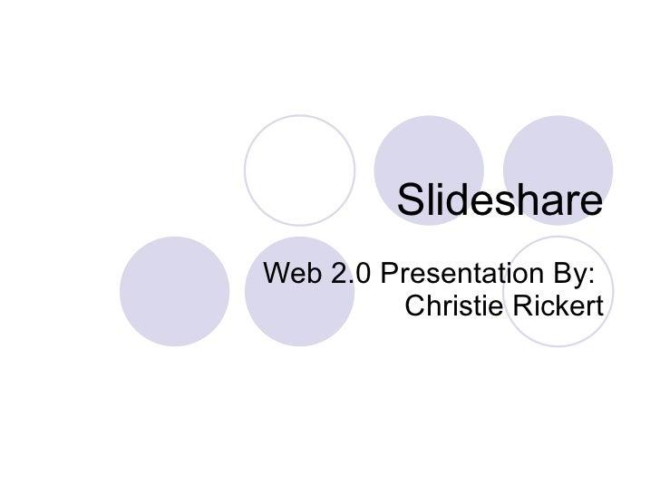 Slideshare Web 2.0 Presentation By:  Christie Rickert