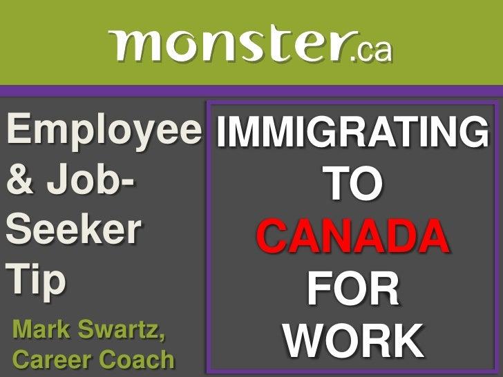 Employee & Job-Seeker Tip <br />IMMIGRATING TO <br />CANADA<br />FOR<br />WORK<br /> Mark Swartz, <br /> Career Coach<br />