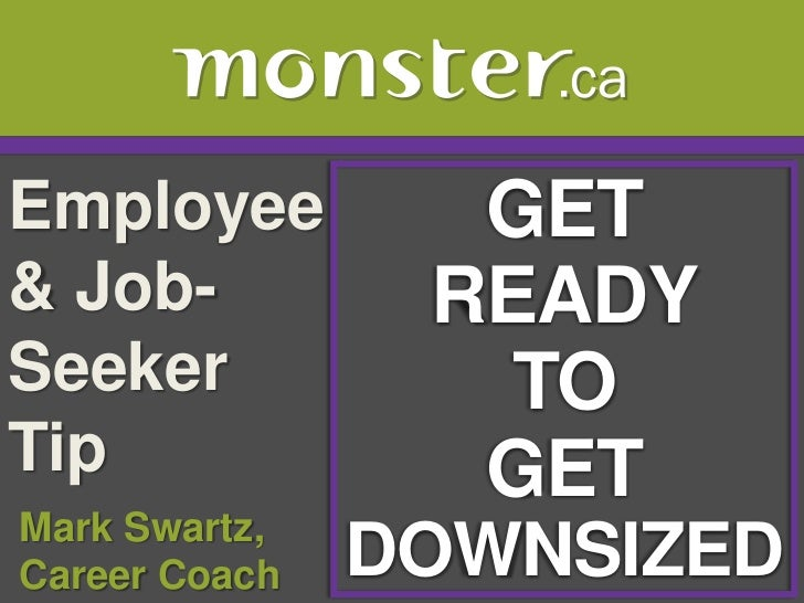 Employee & Job-Seeker Tip <br />GET<br />READY<br />TO<br />GET<br />DOWNSIZED<br /> Mark Swartz, <br /> Career Coach<br />