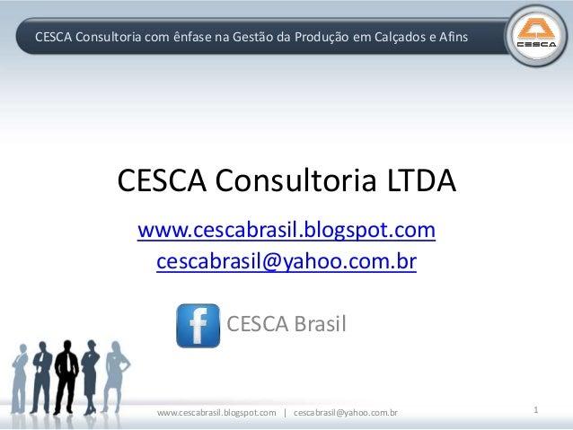 CESCA Consultoria com ênfase na Gestão da Produção em Calçados e Afins CESCA Consultoria LTDA www.cescabrasil.blogspot.com...
