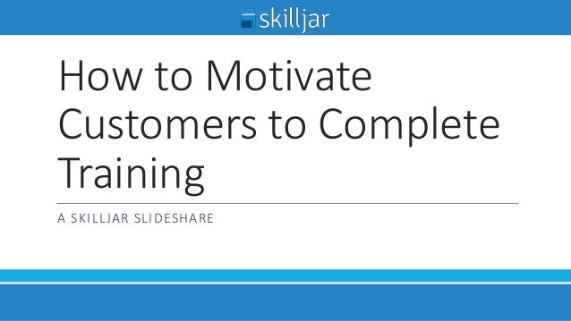 How to Motivate Customers to Complete Training A SKILLJAR SLIDESHARE