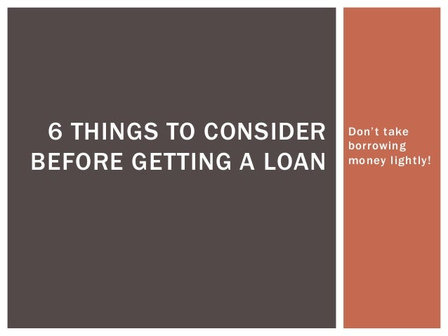 Don't take borrowing money lightly! 6 THINGS TO CONSIDER BEFORE GETTING A LOAN