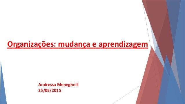 Organizações: mudança e aprendizagem Andressa Meneghelli 25/05/2015