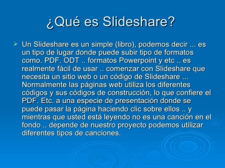 ¿Qué es Slideshare?  <ul><li>Un Slideshare es un simple (libro), podemos decir ... es un tipo de lugar donde puede subir t...