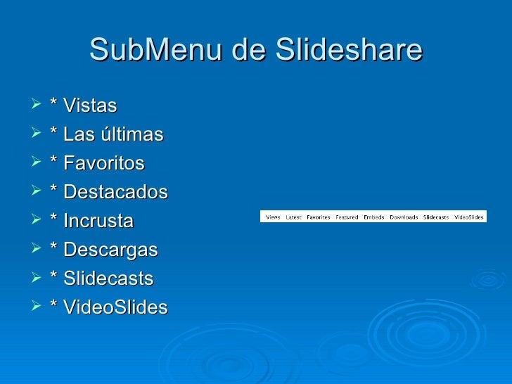 SubMenu de Slideshare <ul><li>* Vistas </li></ul><ul><li>* Las últimas  </li></ul><ul><li>* Favoritos  </li></ul><ul><li>*...