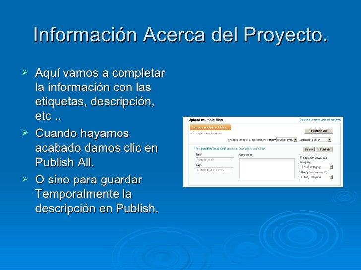 Información Acerca del Proyecto. <ul><li>Aquí vamos a completar la información con las etiquetas, descripción, etc ..  </l...