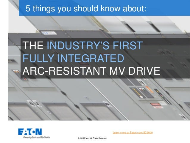 © 2015 Eaton. All Rights Reserved.. THE INDUSTRY'S FIRST FULLY INTEGRATED ARC-RESISTANT MV DRIVE 5 things you should know ...