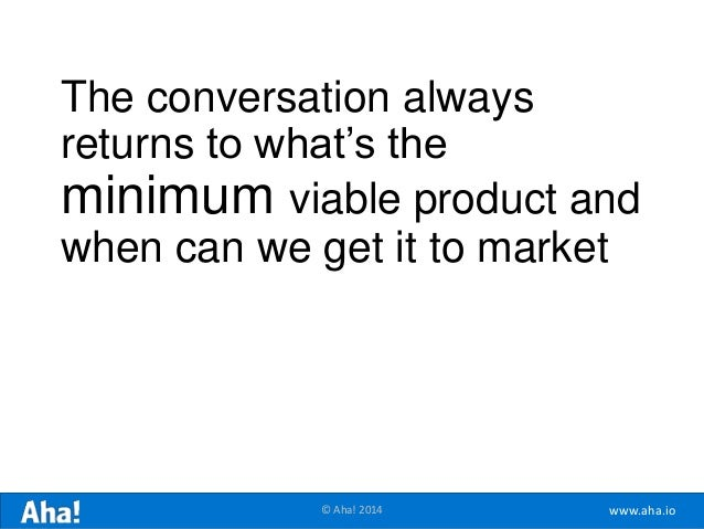 www.aha.io© Aha! 2014 The conversation always returns to what's the minimum viable product and when can we get it to market