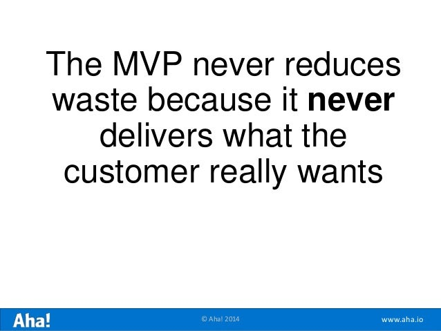 www.aha.io© Aha! 2014 The MVP never reduces waste because it never delivers what the customer really wants
