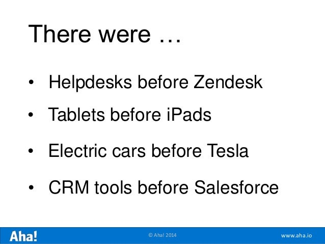 www.aha.io© Aha! 2014 • Helpdesks before Zendesk • Tablets before iPads • Electric cars before Tesla • CRM tools before Sa...
