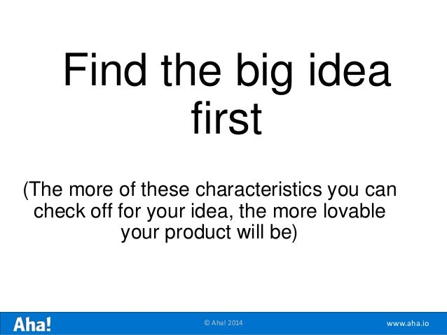www.aha.io© Aha! 2014 Find the big idea first (The more of these characteristics you can check off for your idea, the more...