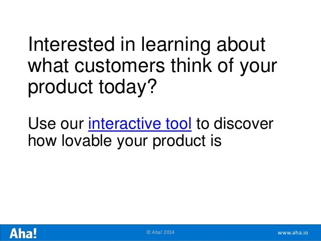 www.aha.io© Aha! 2014 Interested in learning about what customers think of your product today? Use our interactive tool to...