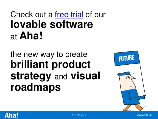 www.aha.io© Aha! 2014 Check out a free trial of our lovable software at Aha! the new way to create brilliant product strat...