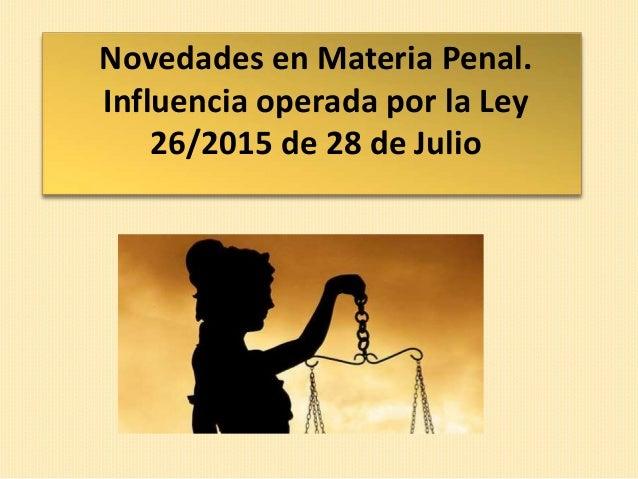 Novedades en Materia Penal. Influencia operada por la Ley 26/2015 de 28 de Julio