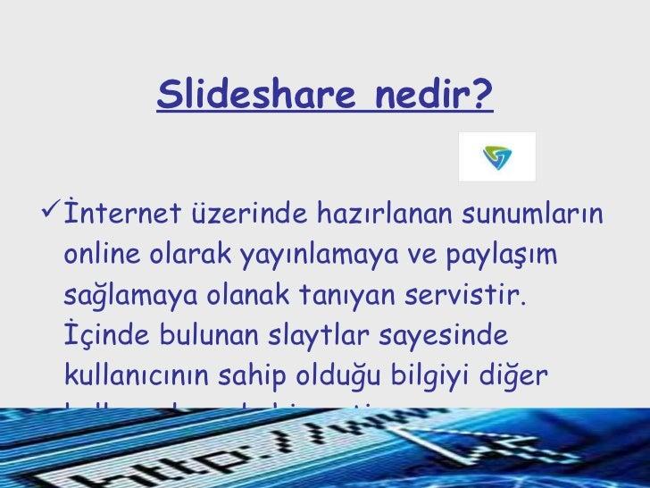 Slideshare nedir? <ul><li>İnternet üzerinde hazırlanan sunumların online olarak yayınlamaya ve paylaşım sağlamaya olanak t...
