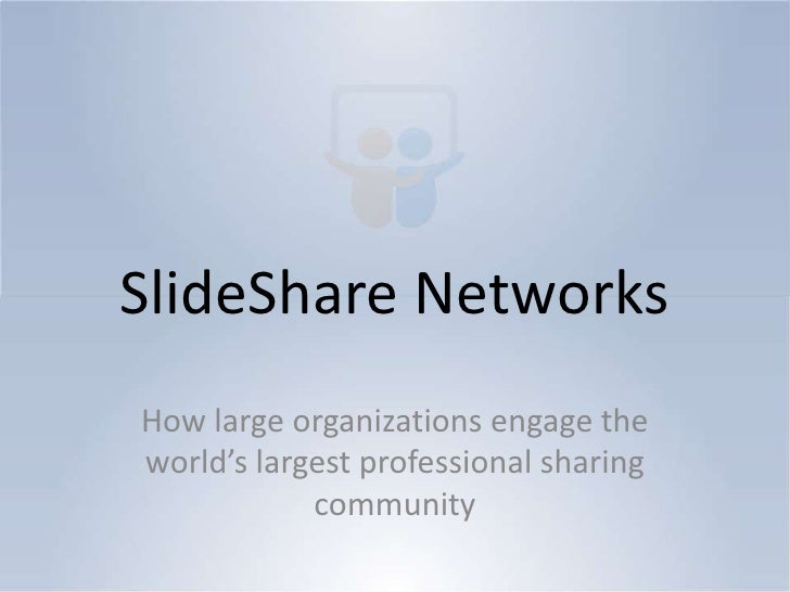SlideShare NetworksHow large organizations engage theworld's largest professional sharing            community