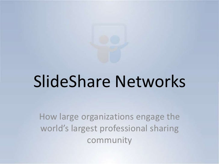 SlideShare Networks<br />How large organizations engage the world's largest professional sharing community<br />