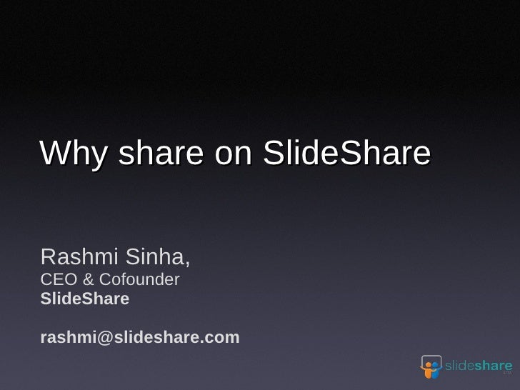 Rashmi Sinha, CEO & Cofounder SlideShare [email_address] Why share on SlideShare