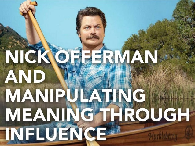 NICK OFFERMAN AND MANIPULATING MEANING THROUGH INFLUENCE