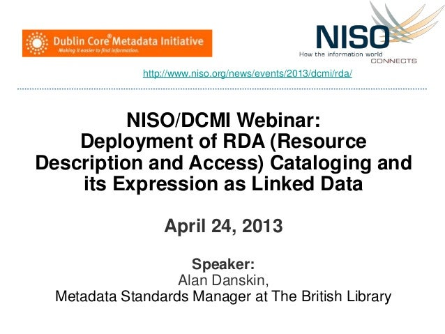 NISO/DCMI Webinar:Deployment of RDA (ResourceDescription and Access) Cataloging andits Expression as Linked DataApril 24, ...