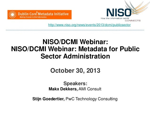 NISO/DCMI Webinar: NISO/DCMI Webinar: Metadata for Public Sector Administration October 30, 2013 Speakers: Makx Dekkers, A...