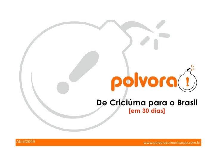 De Criciúma para o Brasil                      [em 30 dias]    Abril/2009               www.polvoracomunicacao.com.br