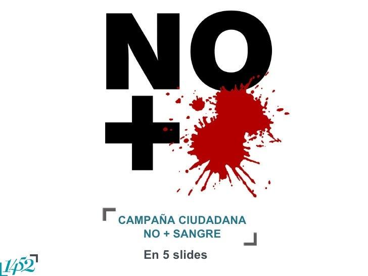 CAMPAÑA CIUDADANA NO + SANGRE En 5 slides