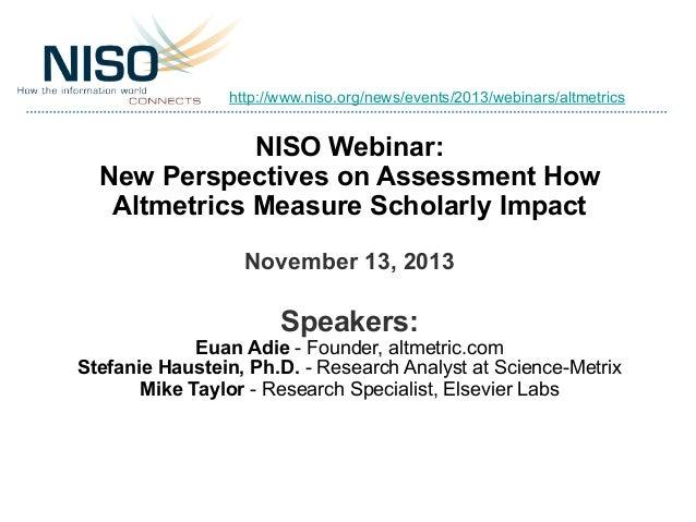 http://www.niso.org/news/events/2013/webinars/altmetrics  NISO Webinar: New Perspectives on Assessment How Altmetrics Meas...