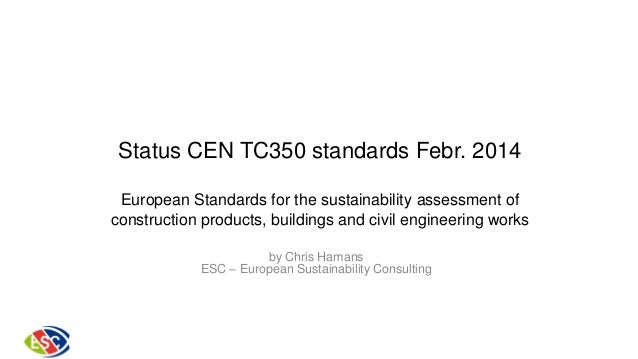 Status CEN TC350 standards Febr. 2014 European Standards for the sustainability assessment of construction products, build...