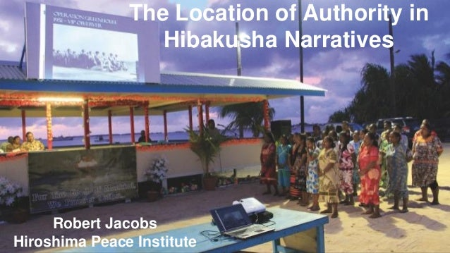 The Location of Authority in Hibakusha Narratives Robert Jacobs Hiroshima Peace Institute