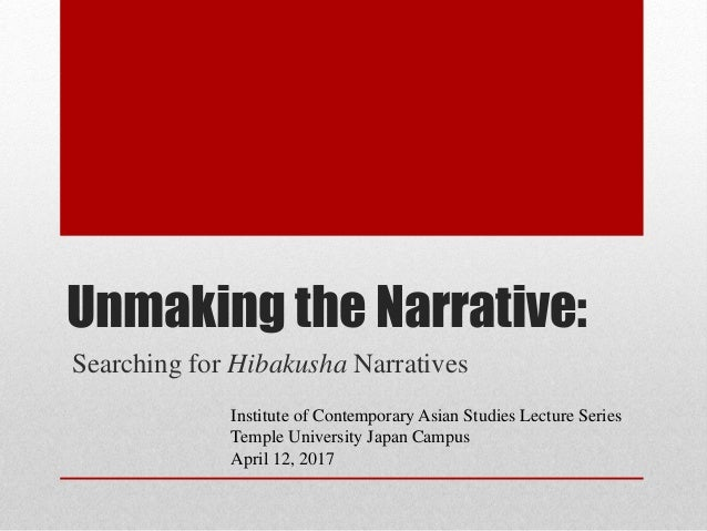 Unmaking the Narrative: Searching for Hibakusha Narratives Institute of Contemporary Asian Studies Lecture Series Temple U...