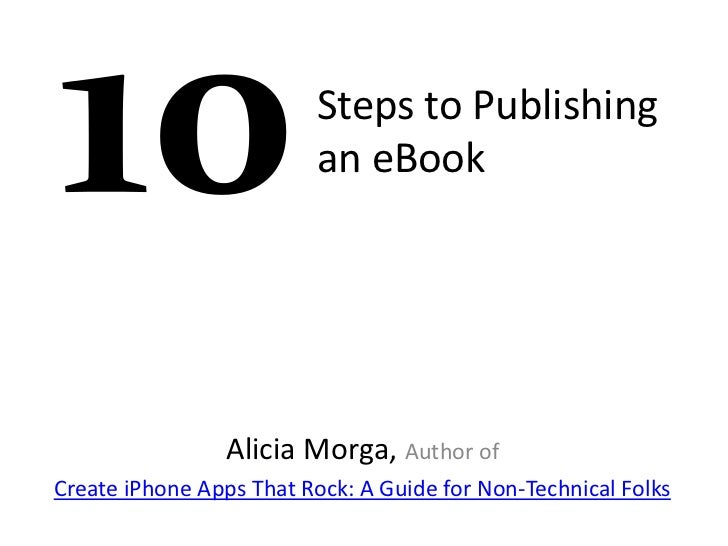 Steps to Publishing                         an eBook                 Alicia Morga, Author ofCreate iPhone Apps That Rock: ...
