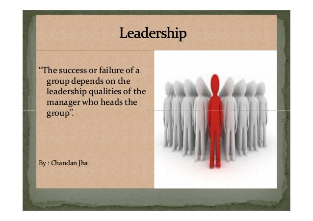 """""""The success or failure of a group depends on the leadership qualities of the manager who heads the group''. """"The success ..."""