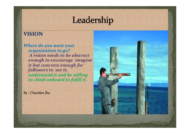 VISION Where do you want your organization to go? A vision needs to be abstract enough to encourage imagine it but concret...