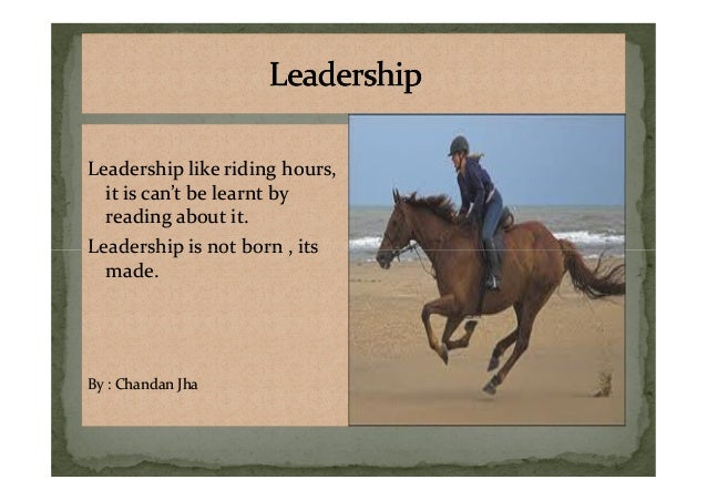 Leadership like riding hours, it is can't be learnt by reading about it. Leadership is not born , its Leadership like ridi...