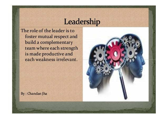 The role of the leader is to foster mutual respect and build a complementary team where each strength is made productive a...