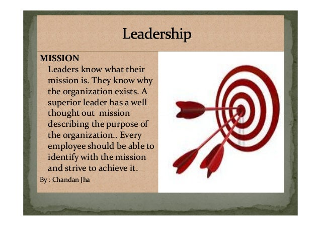 MISSION Leaders know what their mission is. They know why the organization exists. A superior leader has a well thought ou...