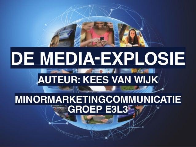 DE MEDIA-EXPLOSIE   AUTEUR: KEES VAN WIJKMINORMARKETINGCOMMUNICATIE        GROEP E3L3