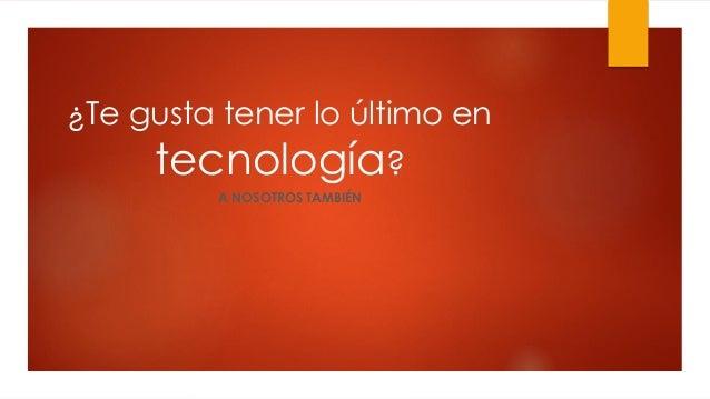 ¿Te gusta tener lo último en tecnología? A NOSOTROS TAMBIÉN