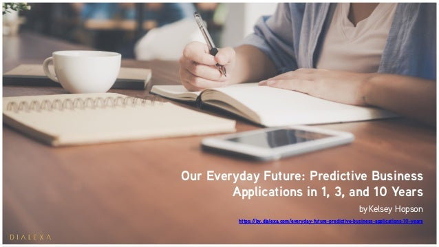 Our Everyday Future: Predictive Business Applications in 1, 3, and 10 Years by Kelsey Hopson https://by.dialexa.com/everyd...