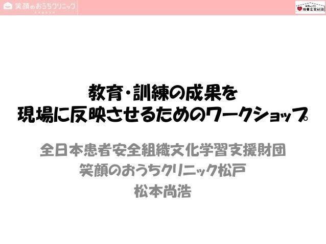 教育・訓練の成果を 現場に反映させるためのワークショップ 全日本患者安全組織文化学習支援財団 笑顔のおうちクリニック松戸 松本尚浩