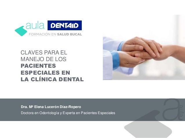 CLAVES PARA EL MANEJO DE LOS PACIENTES ESPECIALES EN LA CLÍNICA DENTAL Dra. Mª Elena Lucerón Díaz-Ropero Doctora en Odonto...