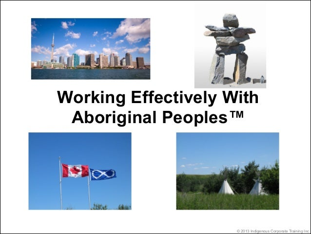 Working Effectively With Aboriginal Peoples™                     © 2013 Indigenous Corporate Training Inc.