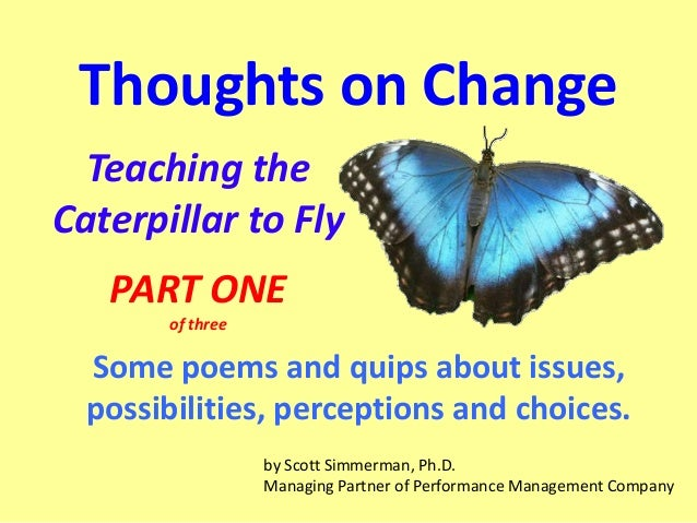 Thoughts on Change Teaching the Caterpillar to Fly PART ONE of three  Some poems and quips about issues, possibilities, pe...