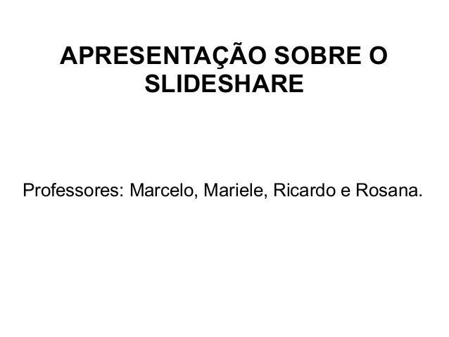 APRESENTAÇÃO SOBRE O SLIDESHARE Professores: Marcelo, Mariele, Ricardo e Rosana.