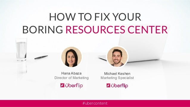 Michael Keshen Marketing Specialist Hana Abaza Director of Marketing HOW TO FIX YOUR BORING RESOURCES CENTER #ubercontent