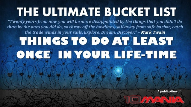 """THE ULTIMATE BUCKET LIST THINGS TO DO AT LEAST ONCE IN YOUR LIFE-TIME A publication of """"Twenty years from now you will be ..."""